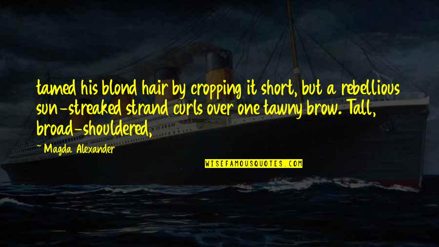 Rebellious Quotes By Magda Alexander: tamed his blond hair by cropping it short,