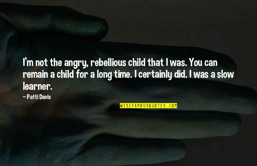 Rebellious Quotes By Patti Davis: I'm not the angry, rebellious child that I