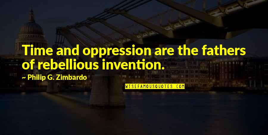 Rebellious Quotes By Philip G. Zimbardo: Time and oppression are the fathers of rebellious