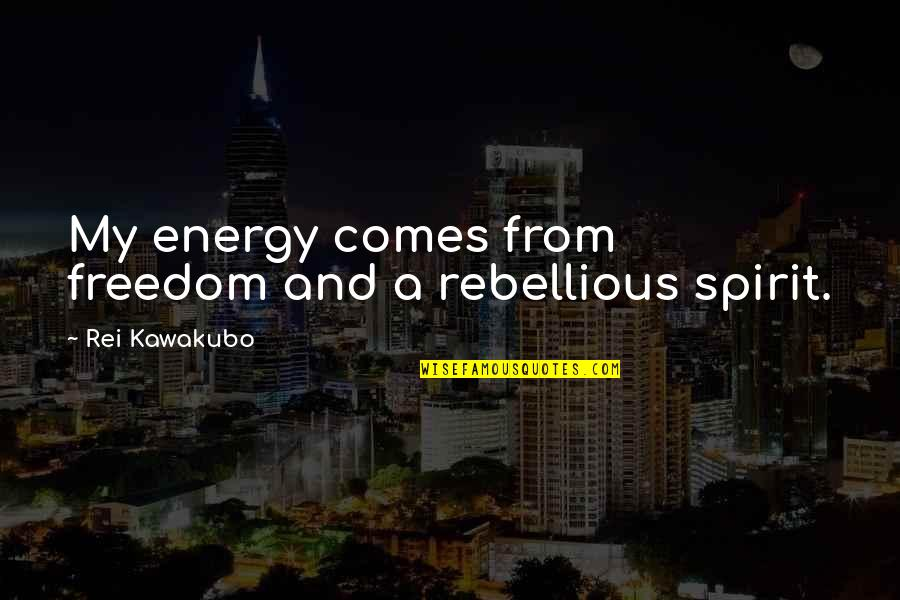 Rebellious Quotes By Rei Kawakubo: My energy comes from freedom and a rebellious