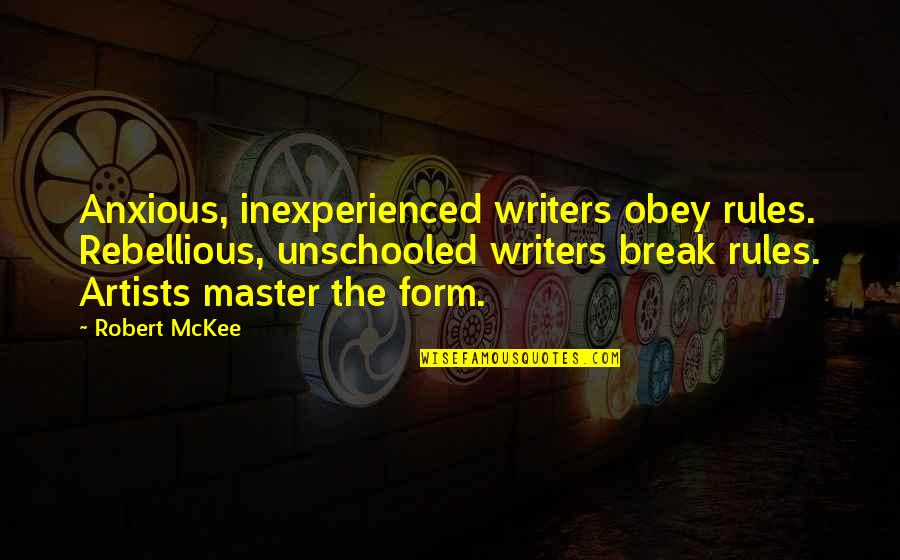 Rebellious Quotes By Robert McKee: Anxious, inexperienced writers obey rules. Rebellious, unschooled writers