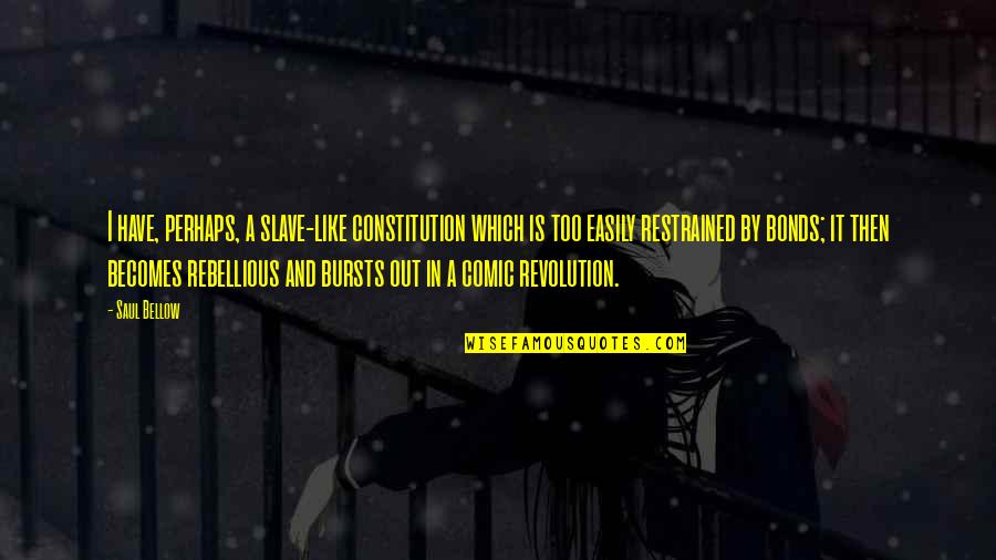 Rebellious Quotes By Saul Bellow: I have, perhaps, a slave-like constitution which is