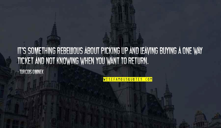 Rebellious Quotes By Turcois Ominek: It's something rebellious about picking up and leaving