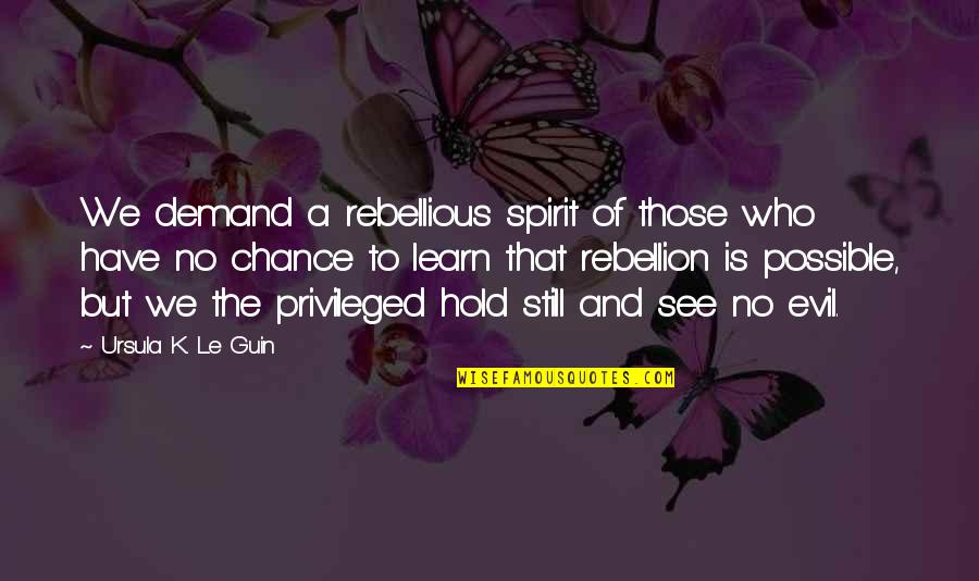Rebellious Quotes By Ursula K. Le Guin: We demand a rebellious spirit of those who