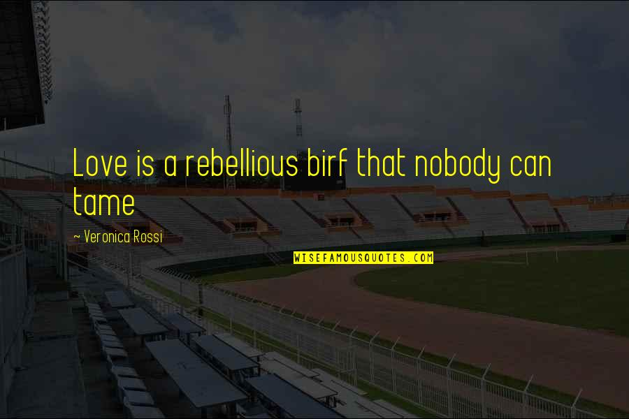 Rebellious Quotes By Veronica Rossi: Love is a rebellious birf that nobody can