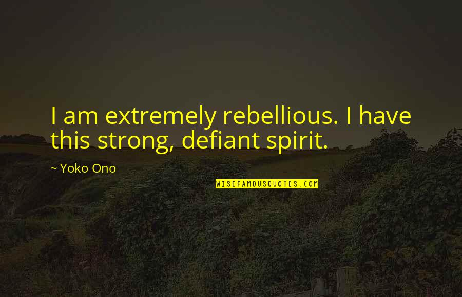 Rebellious Quotes By Yoko Ono: I am extremely rebellious. I have this strong,