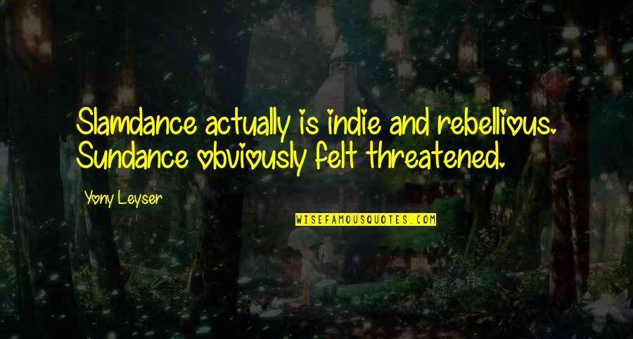Rebellious Quotes By Yony Leyser: Slamdance actually is indie and rebellious. Sundance obviously