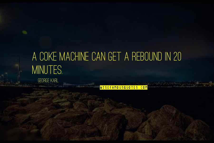 Rebound Quotes By George Karl: A coke machine can get a rebound in