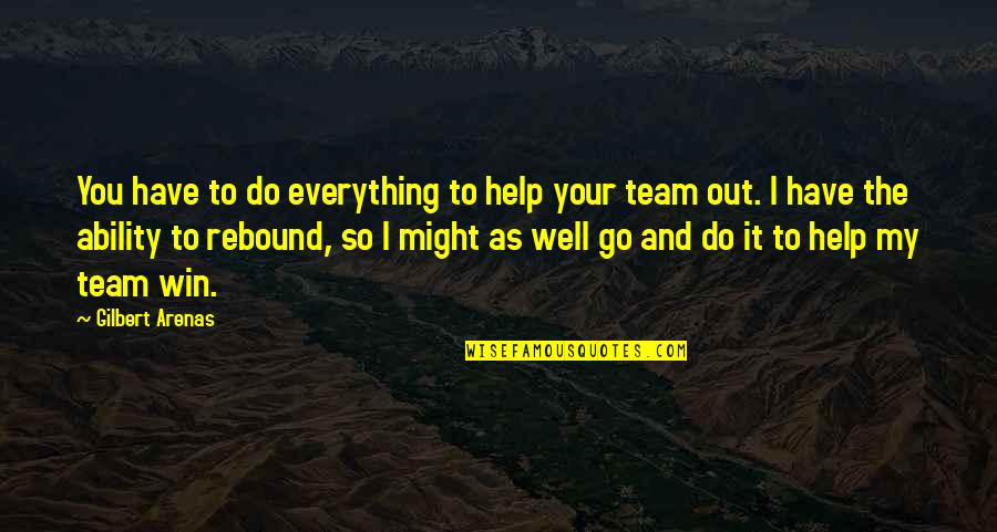 Rebound Quotes By Gilbert Arenas: You have to do everything to help your