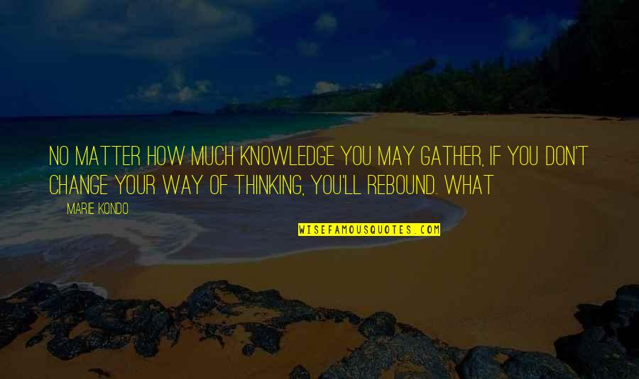 Rebound Quotes By Marie Kondo: no matter how much knowledge you may gather,