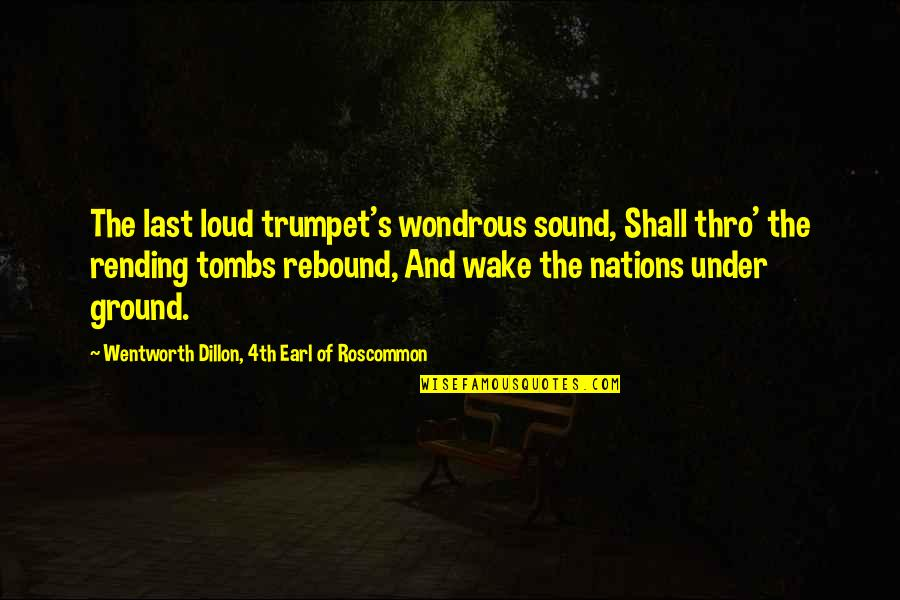 Rebound Quotes By Wentworth Dillon, 4th Earl Of Roscommon: The last loud trumpet's wondrous sound, Shall thro'