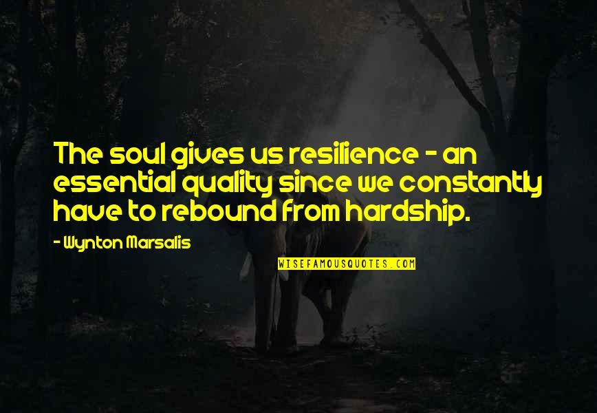 Rebound Quotes By Wynton Marsalis: The soul gives us resilience - an essential