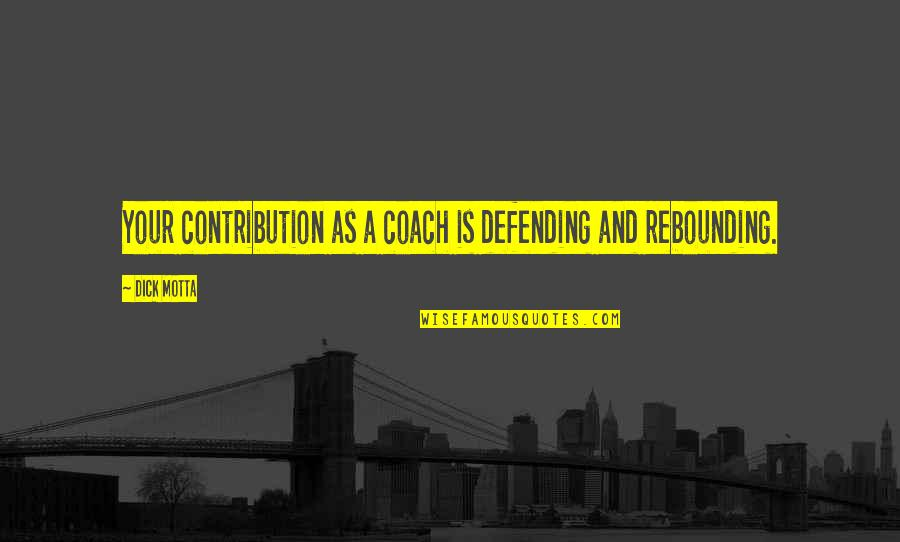 Rebounding Basketball Quotes By Dick Motta: Your contribution as a coach is defending and