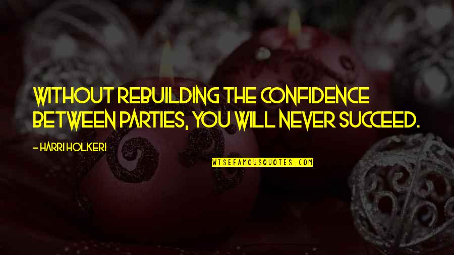 Rebuilding Confidence Quotes By Harri Holkeri: Without rebuilding the confidence between parties, you will