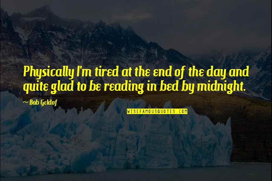 Rebuts Quotes By Bob Geldof: Physically I'm tired at the end of the