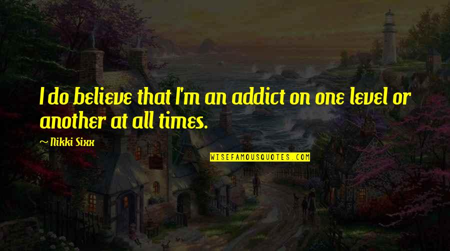 Rec Therapy Quotes By Nikki Sixx: I do believe that I'm an addict on