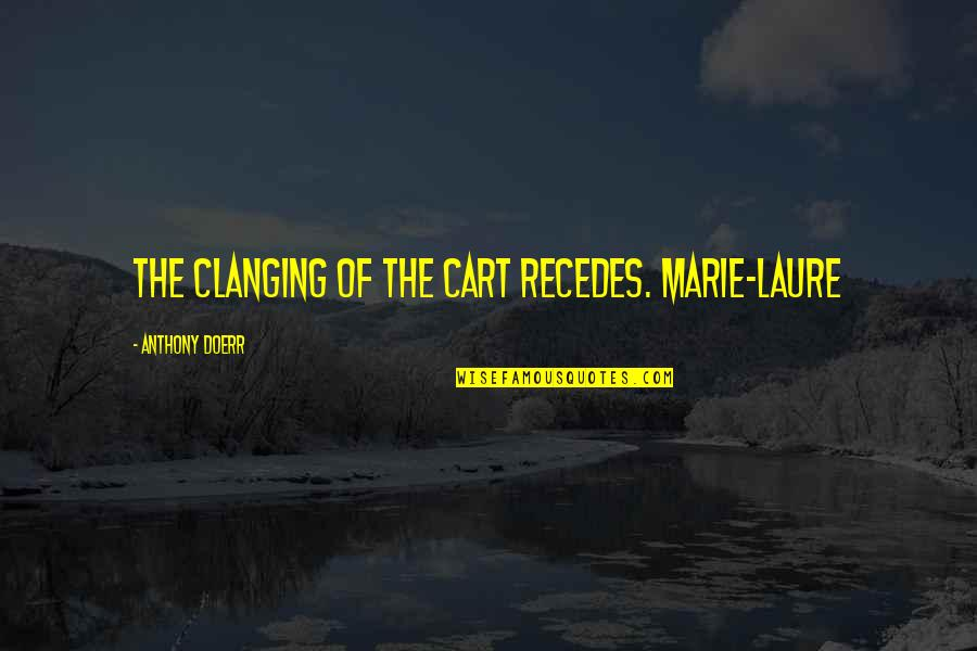 Recedes Quotes By Anthony Doerr: The clanging of the cart recedes. Marie-Laure