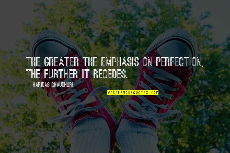 Recedes Quotes By Haridas Chaudhuri: The greater the emphasis on perfection, the further