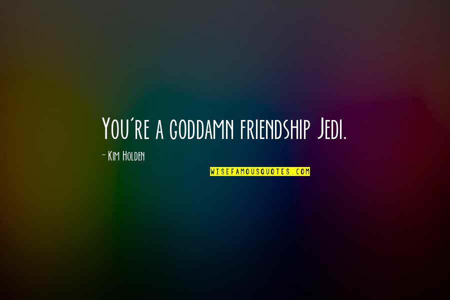 Recedes Quotes By Kim Holden: You're a goddamn friendship Jedi.