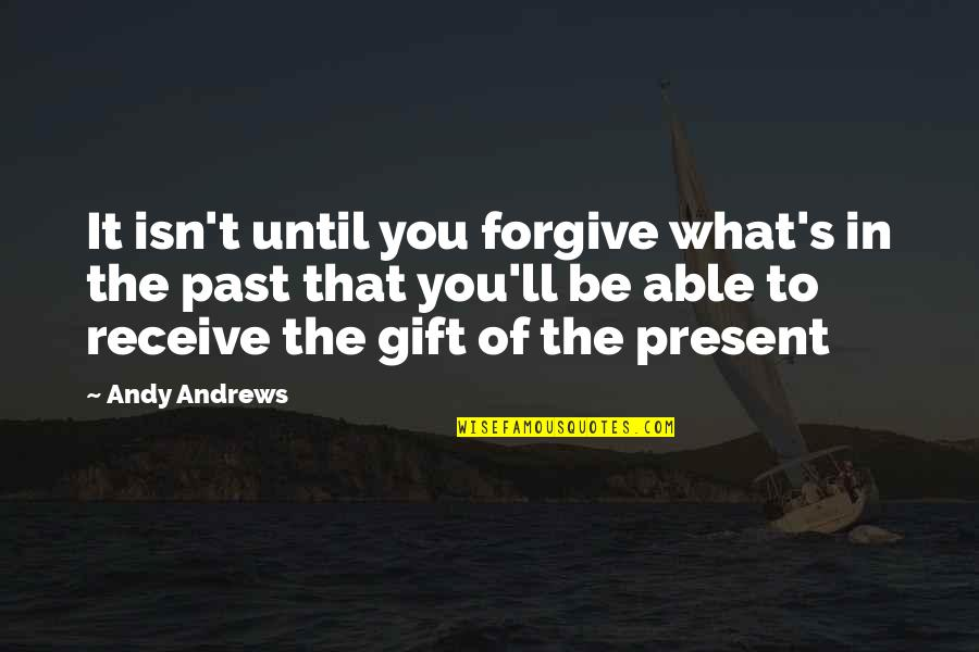 Receive Present Quotes By Andy Andrews: It isn't until you forgive what's in the