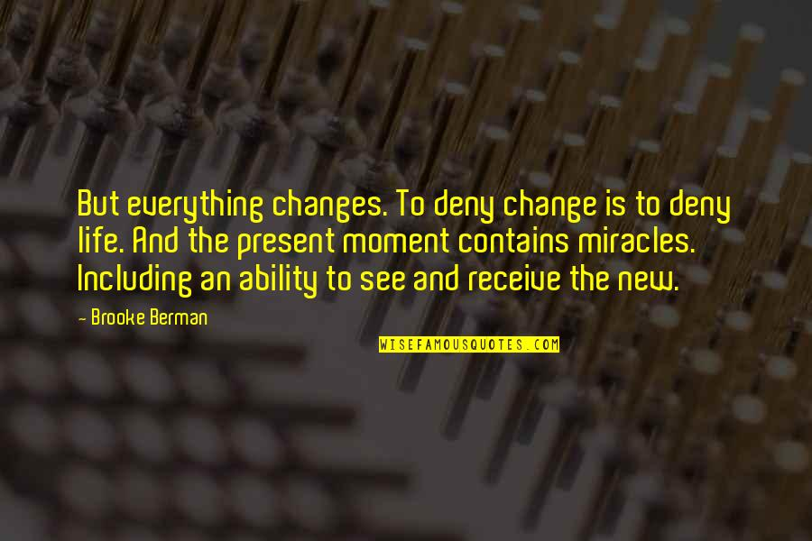 Receive Present Quotes By Brooke Berman: But everything changes. To deny change is to