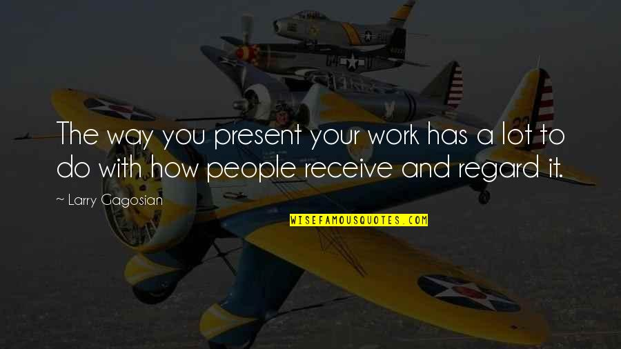 Receive Present Quotes By Larry Gagosian: The way you present your work has a