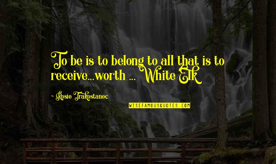 Receive Present Quotes By Rosie Trakostanec: To be is to belong to all that