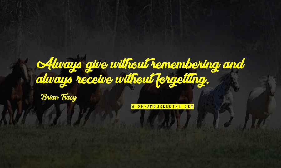 Receiving And Giving Quotes By Brian Tracy: Always give without remembering and always receive without