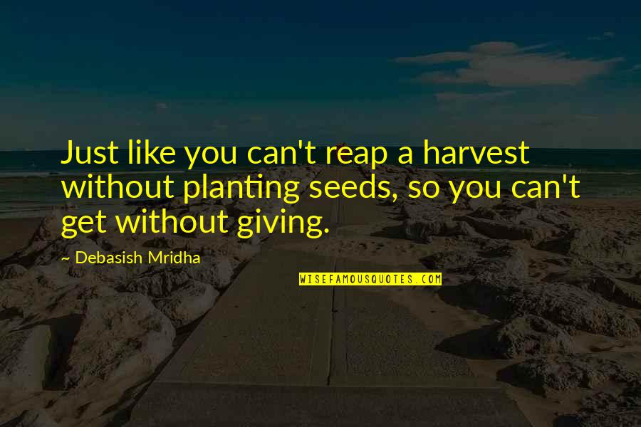 Receiving And Giving Quotes By Debasish Mridha: Just like you can't reap a harvest without