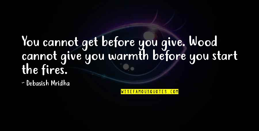 Receiving And Giving Quotes By Debasish Mridha: You cannot get before you give. Wood cannot