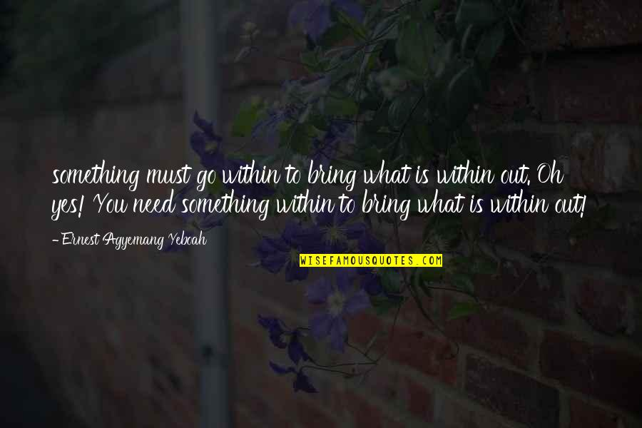 Receiving And Giving Quotes By Ernest Agyemang Yeboah: something must go within to bring what is