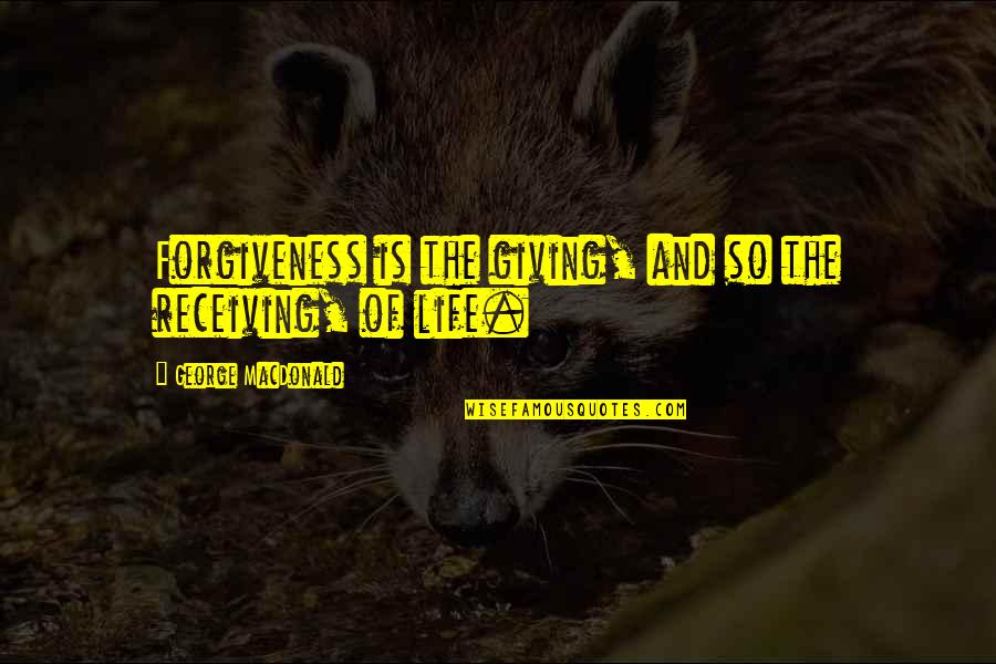 Receiving And Giving Quotes By George MacDonald: Forgiveness is the giving, and so the receiving,
