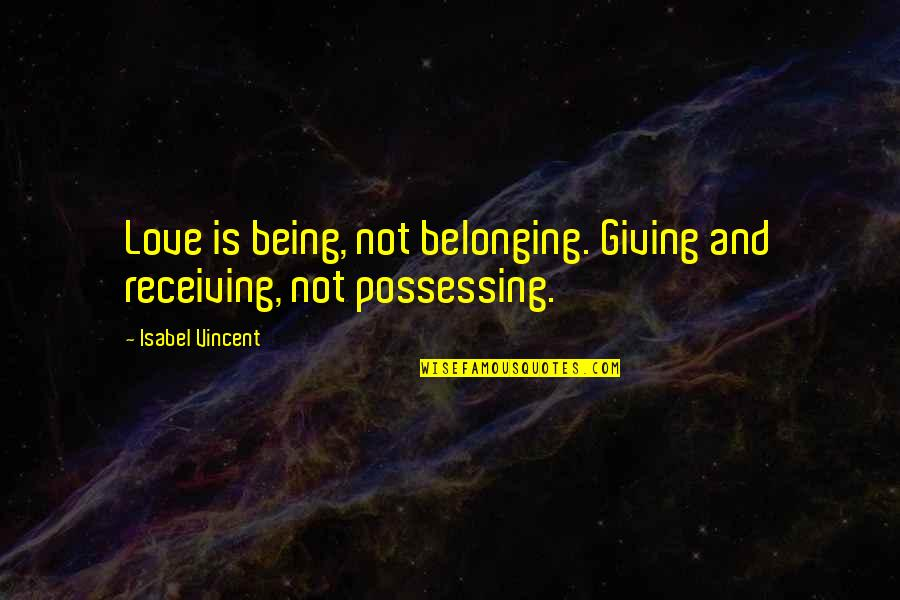 Receiving And Giving Quotes By Isabel Vincent: Love is being, not belonging. Giving and receiving,