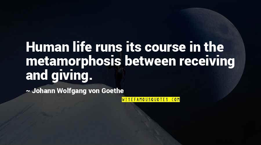 Receiving And Giving Quotes By Johann Wolfgang Von Goethe: Human life runs its course in the metamorphosis