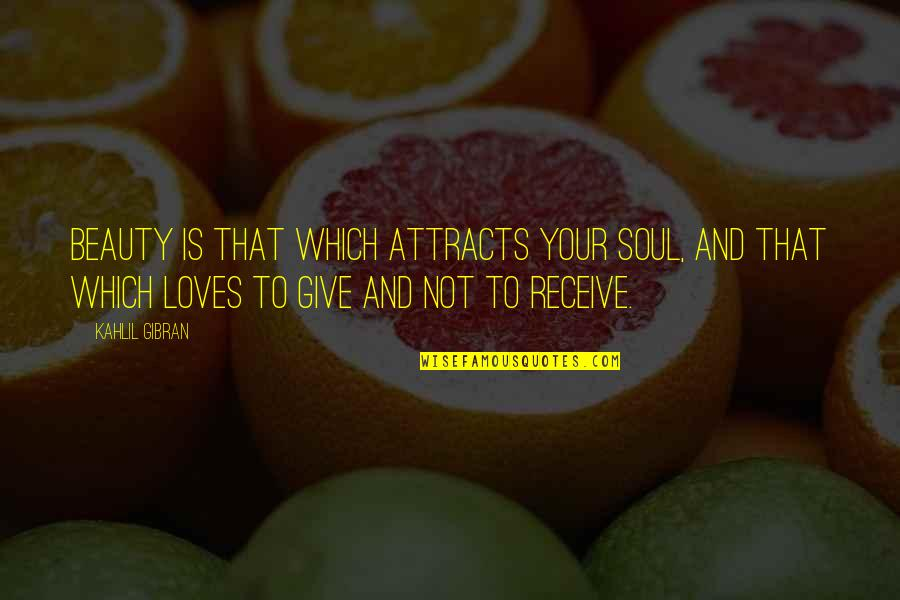 Receiving And Giving Quotes By Kahlil Gibran: Beauty is that which attracts your soul, and