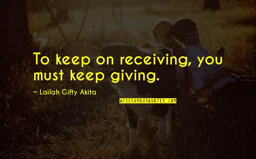 Receiving And Giving Quotes By Lailah Gifty Akita: To keep on receiving, you must keep giving.
