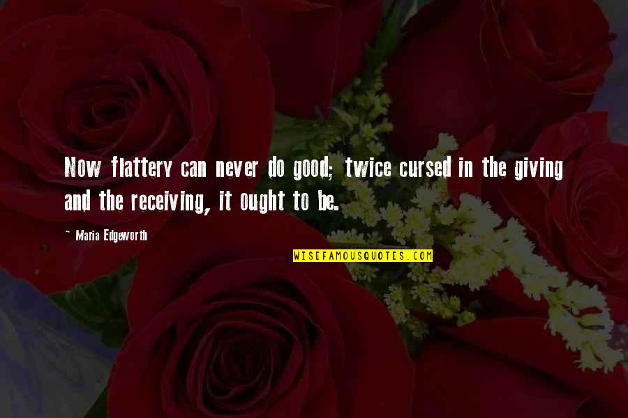Receiving And Giving Quotes By Maria Edgeworth: Now flattery can never do good; twice cursed