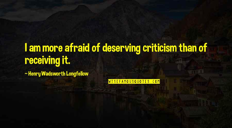 Receiving Criticism Quotes By Henry Wadsworth Longfellow: I am more afraid of deserving criticism than