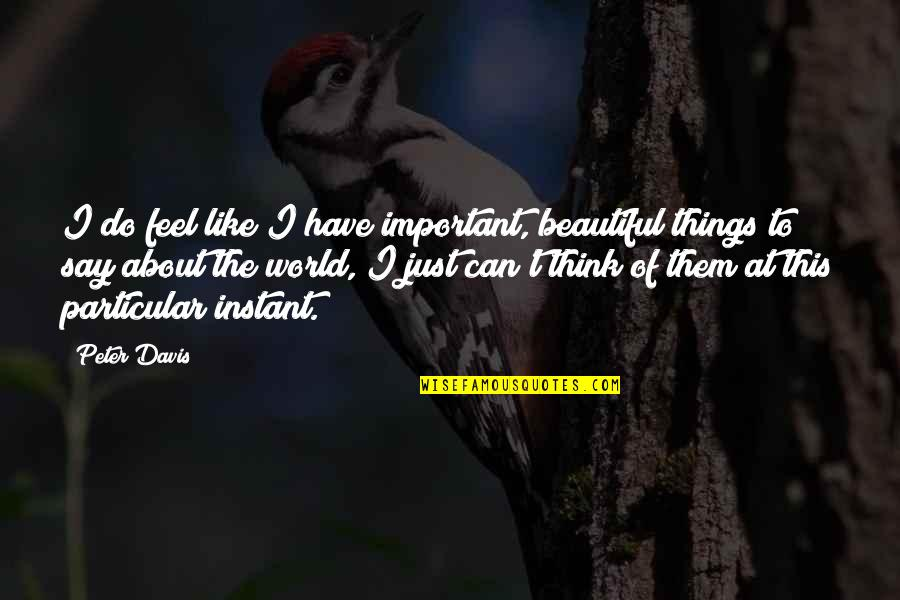 Receiving Positive Feedback Quotes By Peter Davis: I do feel like I have important, beautiful