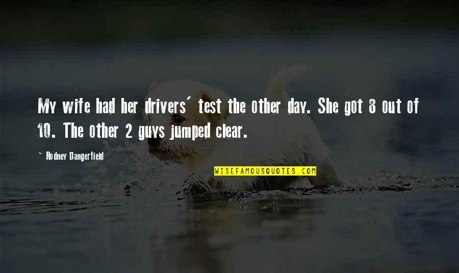 Receiving Positive Feedback Quotes By Rodney Dangerfield: My wife had her drivers' test the other