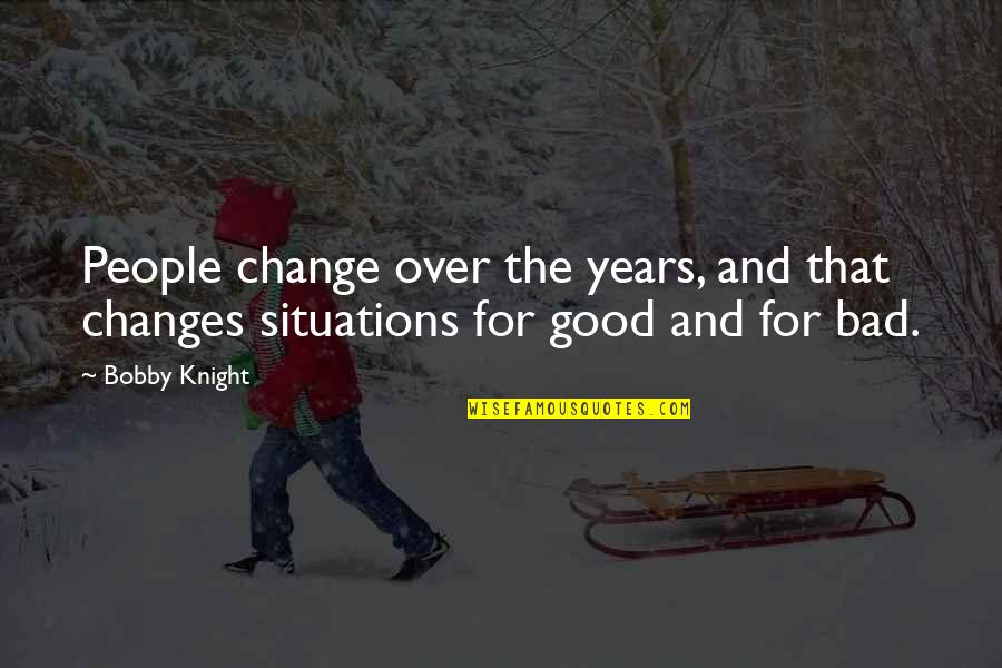 Recent Highlights Love Quotes By Bobby Knight: People change over the years, and that changes