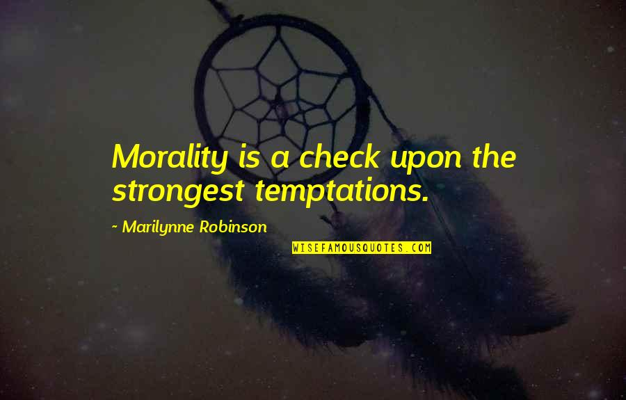 Recent Highlights Love Quotes By Marilynne Robinson: Morality is a check upon the strongest temptations.