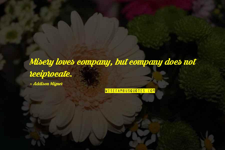 Reciprocate Quotes By Addison Mizner: Misery loves company, but company does not reciprocate.