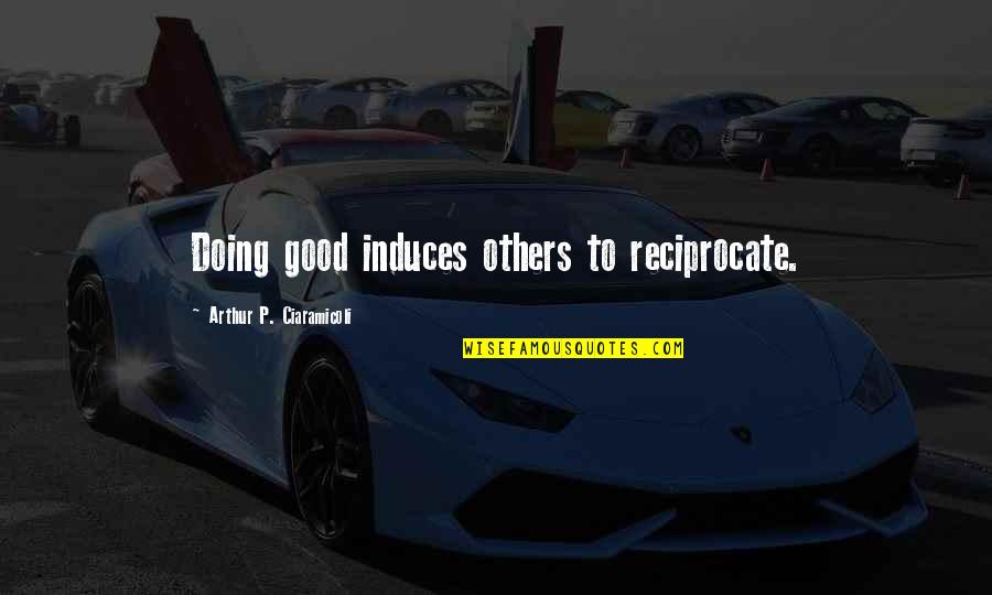 Reciprocate Quotes By Arthur P. Ciaramicoli: Doing good induces others to reciprocate.