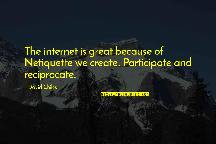 Reciprocate Quotes By David Chiles: The internet is great because of Netiquette we