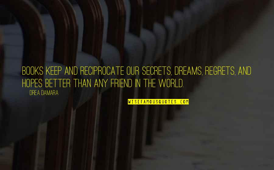 Reciprocate Quotes By Drea Damara: Books keep and reciprocate our secrets, dreams, regrets,
