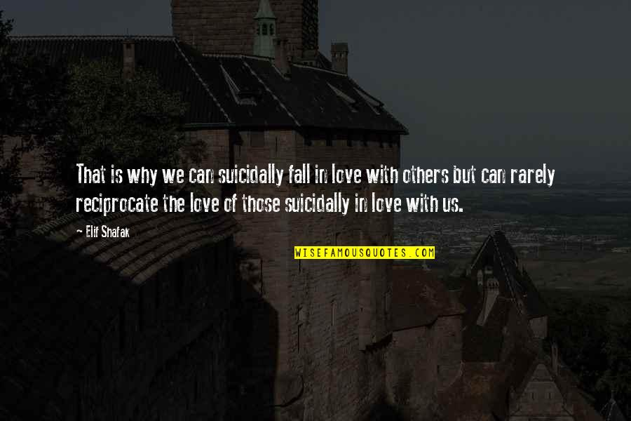 Reciprocate Quotes By Elif Shafak: That is why we can suicidally fall in