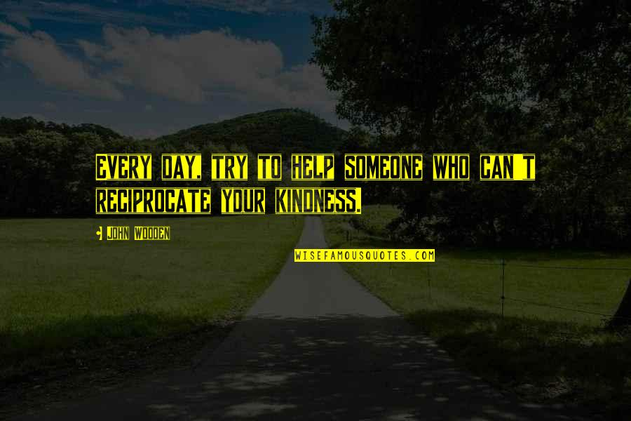 Reciprocate Quotes By John Wooden: Every day, try to help someone who can't
