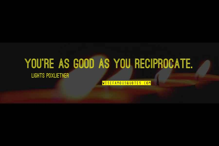 Reciprocate Quotes By Lights Poxlietner: You're as good as you reciprocate.