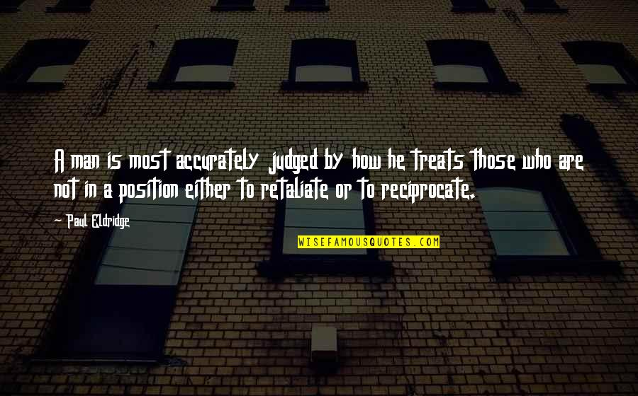 Reciprocate Quotes By Paul Eldridge: A man is most accurately judged by how